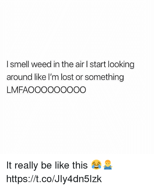 Be Like, Smell, and Weed: I smell weed in the air I start looking  around like I'm lost or something  LMFAOOOOOOOOO It really be like this 😂🤷‍♂️ https://t.co/JIy4dn5lzk