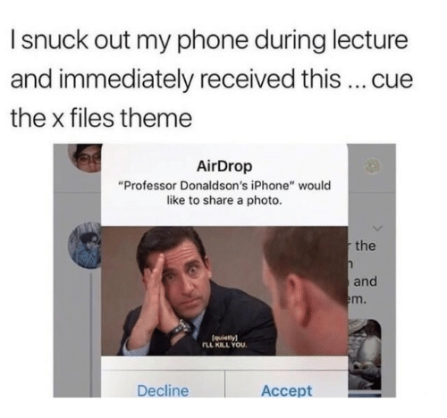 """Iphone, Phone, and The X-Files: I snuck out my phone during lecture  and immediately received this cue  the x files theme  AirDrop  """"Professor Donaldson's iPhone"""" would  like to share a photo  the  and  m.  (quietlyl  LL KILL YOU  Decline  Accept"""