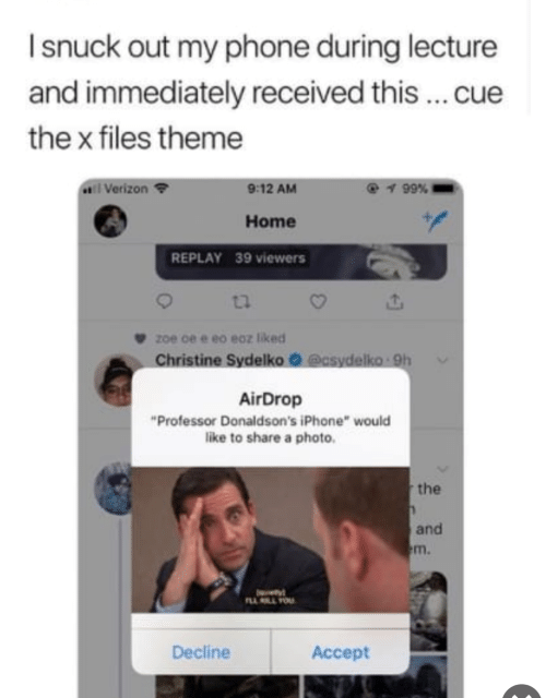 """Iphone, Phone, and The X-Files: I snuck out my phone during lecture  and immediately received this cue  the x files theme  Verizon  @ 99%  9:12 AM  Home  REPLAY 39 viewens  tl  9 z0e 0e e eo eoz liked  Christine Sydelko О @csydelko. 9h  AirDrop  """"Professor Donaldson's iPhone"""" would  like to share a photo  the  and  m.  Decline Accet"""