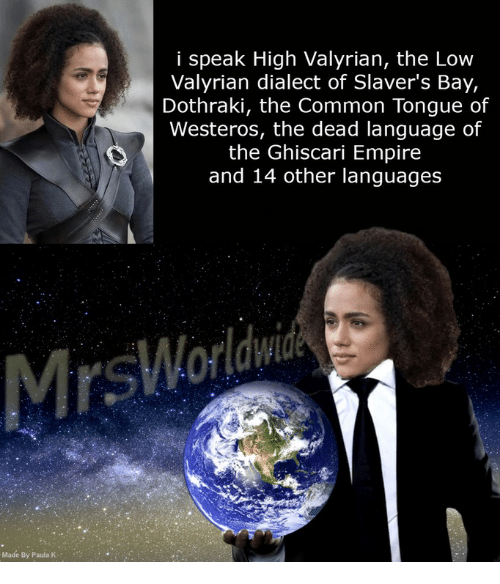 Empire, Common, and Dothraki: i speak High Valyrian, the Low  Valyrian dialect of Slaver's Bay,  Dothraki, the Common Tongue of  Westeros, the dead language of  the Ghiscari Empire  and 14 other languages  Made By Paula K