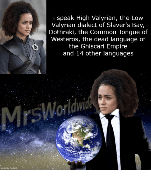 Empire, Common, and Dothraki: i speak High Valyrian, the Low  Valyrian dialect of Slaver's Bay,  Dothraki, the Common Tongue of  Westeros, the dead language of  the Ghiscari Empire  and 14 other languages  Made By Paula K: .