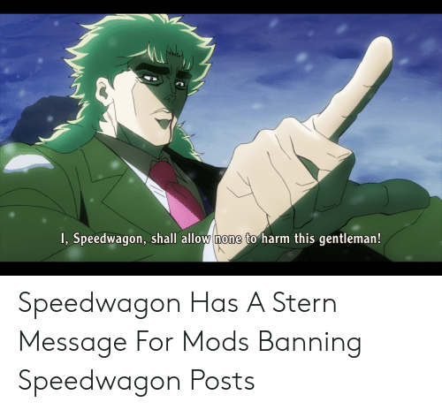 Mods, Gentleman, and For: I, Speedwagon, shall allow none to harm this gentleman! Speedwagon Has A Stern Message For Mods Banning Speedwagon Posts