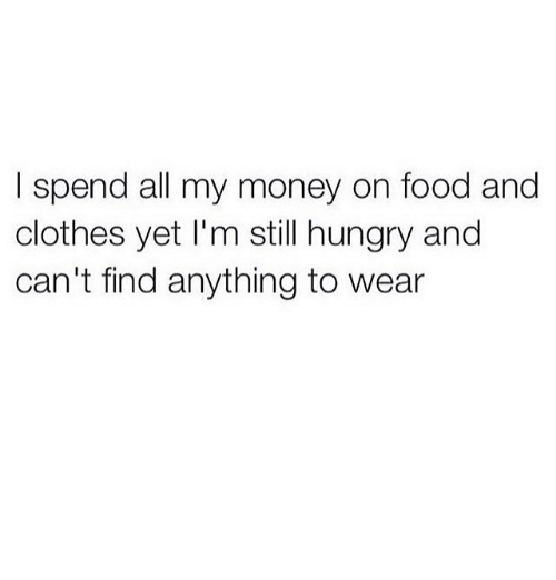 Image result for i spend all my money on food and clothes meme