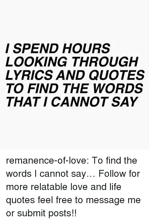 Life, Love, and Target: I SPEND HOURS  LOOKING THROUGH  LYRICS AND QUOTES  TO FIND THE WORDS  THAT I CANNOT SAY remanence-of-love:  To find the words I cannot say…  Follow for more relatable love and life quotes     feel free to message me or submit posts!!