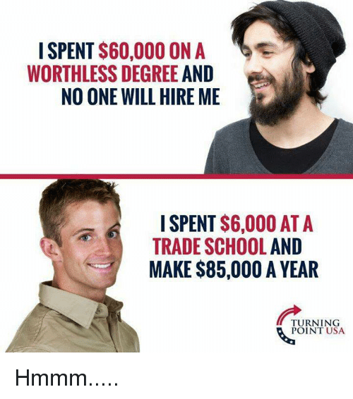 School, Usa, and One: I SPENT $60,000 ON A  WORTHLESS DEGREE AND  NO ONE WILL HIRE ME  SPENT S6,000 AT A  TRADE SCHOOL AND  MAKE $85,000 A YEAR  TURNING  POINT USA Hmmm.....