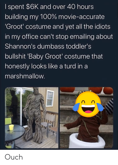 Movie, Office, and All The: I spent $6K and over 40 hours  building my 100% movie-accurate  'Groot' costume and yet all the idiots  in my office can't stop emailing about  Shannon's dumbass toddler's  bullshit 'Baby Groot' costume that  honestly looks like a turd in a  marshmallow. Ouch
