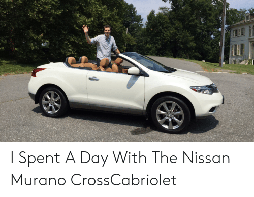 I Spent A Day With The Nissan Murano Crosscabriolet Nissan Meme On Me Me