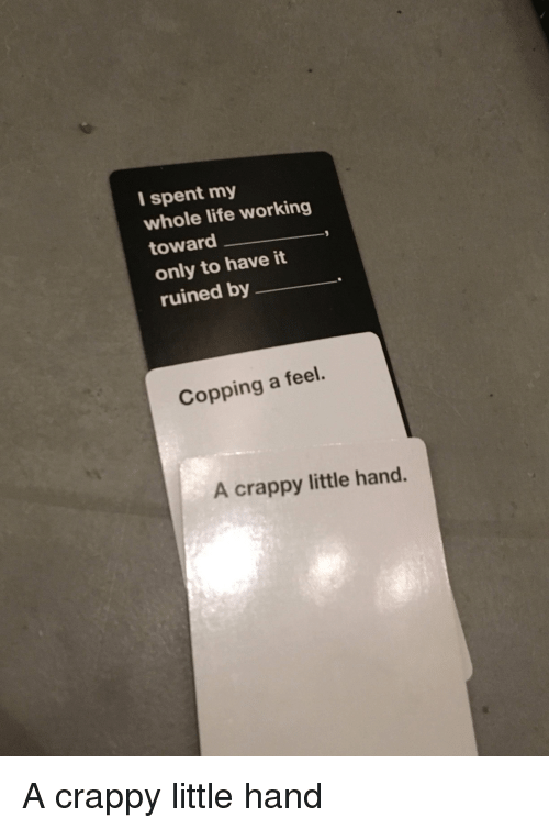 Life, CardsAgainstHumanity, and Working: I spent my  whole life working  toward  only to have it  ruined by  Copping a feel.  A crappy little hand. A crappy little hand