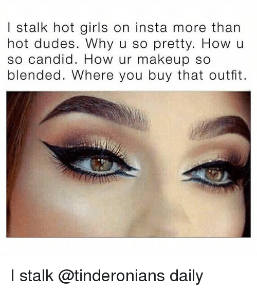 Girls, Makeup, and Memes: I stalk hot girls on insta more than  hot dudes. Why u so pretty. How u  so candid. How ur makeup so  blended. Where you buy that outfit. I stalk @tinderonians daily