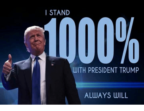 I STAND 1000% WITH PRESIDENT TRUMP ALWAYS WILL   Trump Meme on ME.ME