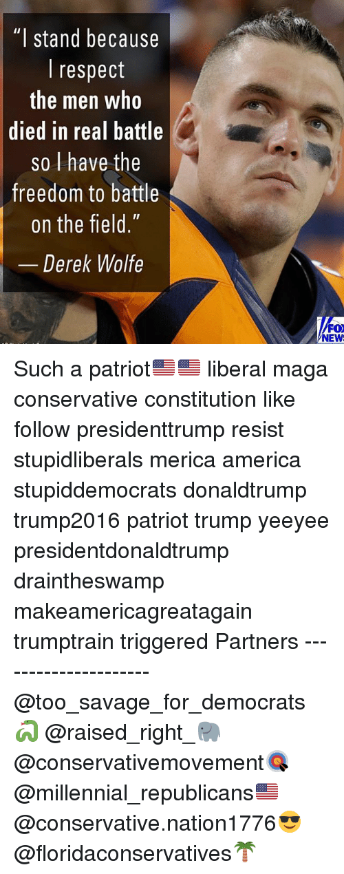 "America, Memes, and Respect: ""I stand because  I respect  the men who  died in real battle  so l have the  freedom to battle  on the field  Derek Wolfe  FOX  NEW Such a patriot🇺🇸🇺🇸 liberal maga conservative constitution like follow presidenttrump resist stupidliberals merica america stupiddemocrats donaldtrump trump2016 patriot trump yeeyee presidentdonaldtrump draintheswamp makeamericagreatagain trumptrain triggered Partners --------------------- @too_savage_for_democrats🐍 @raised_right_🐘 @conservativemovement🎯 @millennial_republicans🇺🇸 @conservative.nation1776😎 @floridaconservatives🌴"