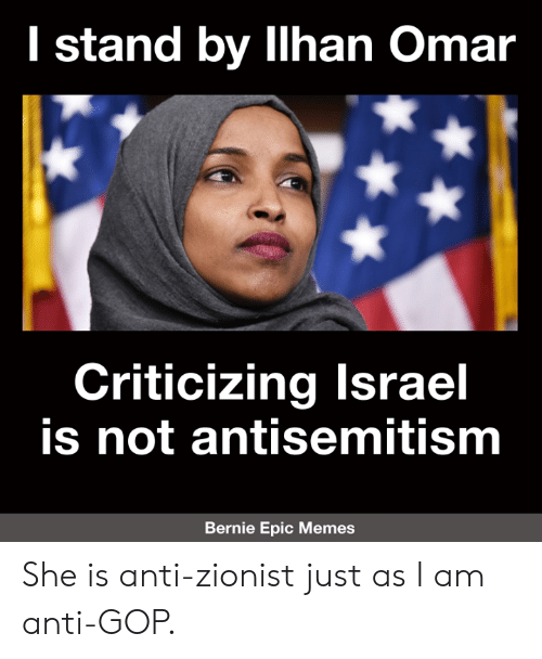 Memes, Antisemitism, and Anti: I stand by llhan Omar  Criticizing lsrael  is not antisemitism  Bernie Epic Memes She is anti-zionist just as I am anti-GOP.