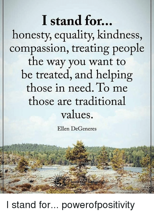 Ellen DeGeneres, Memes, and Ellen: I stand for...  honesty, equality, kindness,  compassion, treating people  the way you want to  be treated, and helping  those in need. To me  those are traditional  values.  Ellen DeGeneres I stand for... powerofpositivity