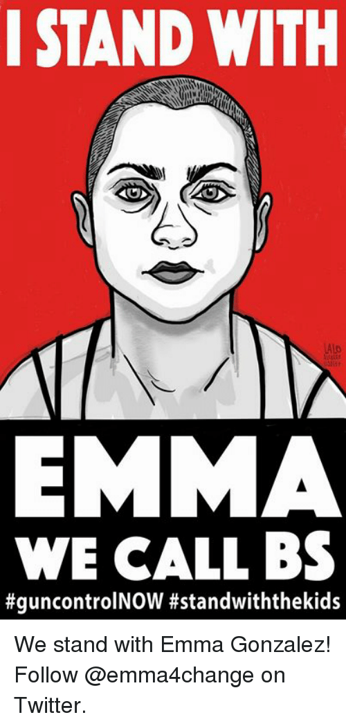 Memes, Twitter, and 🤖: I STAND WITH  EMMA  WE CALL BS  We stand with Emma Gonzalez! Follow @emma4change on Twitter.