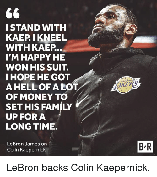 Colin Kaepernick, Family, and LeBron James: I STAND WITH  KAEP I KNEEL  WITH KAEP  I'M HAPPY HE  WON HIS SUIT.  IHOPE HE GOT  A HELL OF A LOT  OF MONEY TO  SET HIS FAMILY  UP FORA  LONG TIME.  LeBron James on  Colin Kaepernick  B-R LeBron backs Colin Kaepernick.