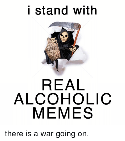 Meme, Memes, and Alcohol: I stand with  REAL  ALCOHOLIC  MEMES there is a war going on.