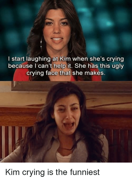 Kardashian, Celebrities, and Kim: I start laughing at Kim when she's crying  because can't help it. She has this ugly  crying face that she makes. Kim crying is the funniest