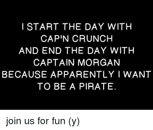 Apparently, Memes, and Pirate: I START THE DAY WITH  CAP'N CRUNCH  AND END THE DAY WITH  CAPTAIN MORGAN  BECAUSE APPARENTLY I WANT  TO BE A PIRATE join us for fun (y)