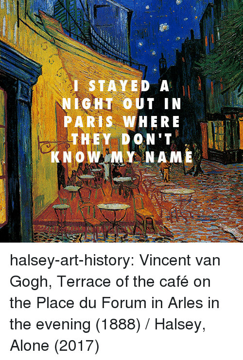 Being Alone, Target, and Tumblr: I STAYED A  NIGHT OUT IN  PARIS WHERE  THEY DON'T  KNOW MY NAME halsey-art-history:  Vincent van Gogh, Terrace of the café on the Place du Forum in Arles in the evening (1888) / Halsey, Alone (2017)