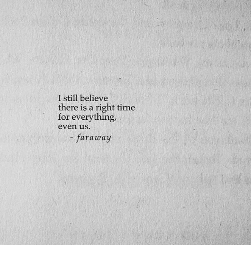 Time, Believe, and Still: I still believe  there is a right time  for everything,  even uS  - faraway