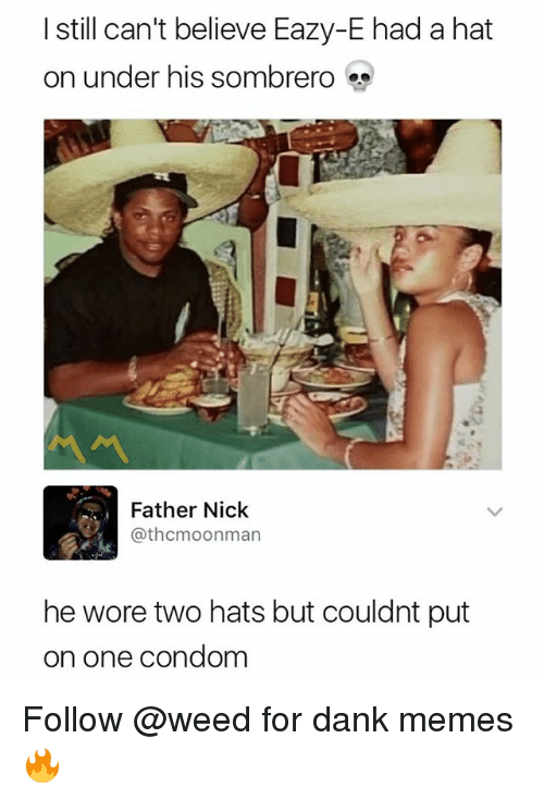 Condom, Dank, and Eazy E: I still can't believe Eazy-E had a hat  on under his sombrero  서서  Father Nick  @thcmoonman  he wore two hats but couldnt put  on one condom Follow @weed for dank memes 🔥