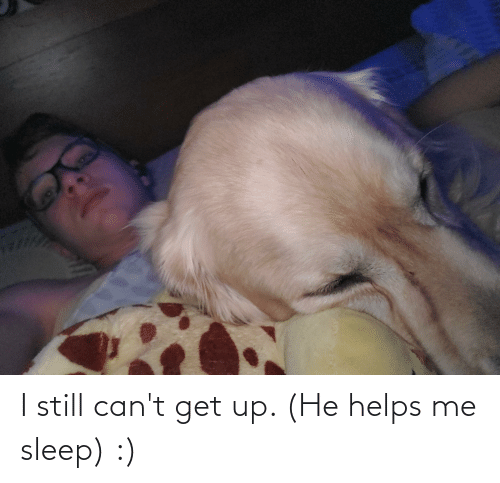 Helps, Sleep, and Still: I still can't get up. (He helps me sleep) :)