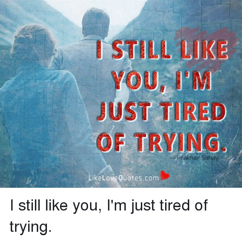 I Still Like Just Tired Of Trying Like Love Quotescom I Still Like