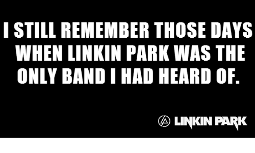 Memes, Band, and 🤖: I STILL REMEMBER THOSE DAYS  WHEN LINKIN PARK WAS THE  ONLY BAND I HAD HEARD OF.  LINKIN PARK