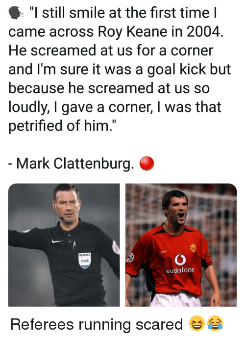 """Fifa, Memes, and Goal: """"I still smile at the first time I  came across Roy Keane in 2004.  He screamed at us for a corner  and I'm sure it was a goal kick but  because he screamed at us so  loudly, I gave a corner, I was that  petrified of him.  Mark Clattenburg.  REFEREE  FIFA  vodafone Referees running scared 😆😂"""