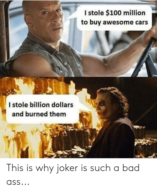 Ass, Bad, and Cars: I stole $100 million  to buy awesome cars  I stole billion dollars  and burned them This is why joker is such a bad ass...
