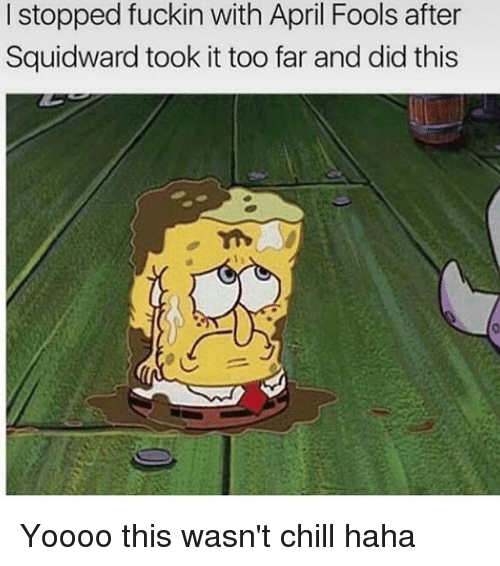 Chill, Memes, and April Fools: I stopped fuckin with April Fools after  Squid ward took it too far and did this Yoooo this wasn't chill haha
