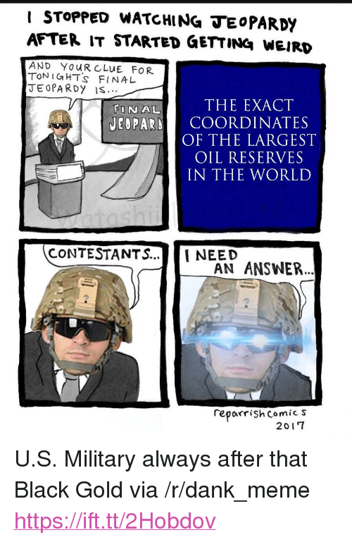 """Dank, Meme, and Weird: I STOPPED WATCHING TEoPARDY  AFTER IT STARTED GETTING WEIRD  AND YOUR CLUE FOR  TON IGHT's FINA L  JEOPA RDy IS  FINAL  THE EXACT  JEOPARD COORDINATES  OF THE LARGEST  OIL RESERVES  IN THE WORLD  CONTESTANTS...NEED  AN ANSWER..  reporrişh Comic s  2017 <p>U.S. Military always after that Black Gold via /r/dank_meme <a href=""""https://ift.tt/2Hobdov"""">https://ift.tt/2Hobdov</a></p>"""
