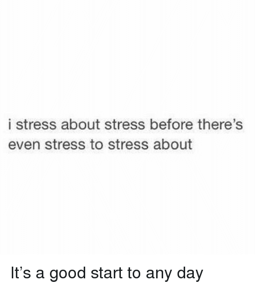 Good, Girl Memes, and Stress: i stress about stress before there's  even stress to stress about It's a good start to any day