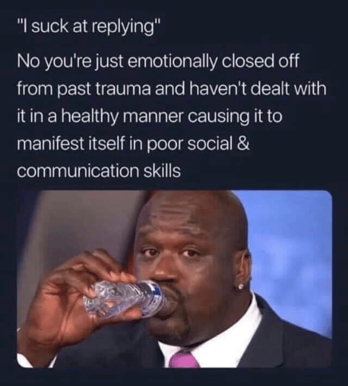 """Dank, 🤖, and Communication: """"I suck at replying""""  No you're just emotionally closed off  from past trauma and haven't dealt with  it in a healthy manner causing it to  manifest itself in poor social &  communication skills"""