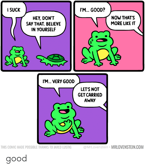 Good, Jared, and Com: I SUCK  I'M. GOOD?  NOW THAT'S  MORE LIKE IT  HEY, DON'T  SAY THAT. BELIEVE  IN YOURSELF  I'M... VERY GOOD  LET'S NOT  GET CARRIED  AWAY  @MrLovenstein • MRLOVENSTEIN.COM  THIS COMIC MADE POSSIBLE THANKS TO JARED LUSTIG good