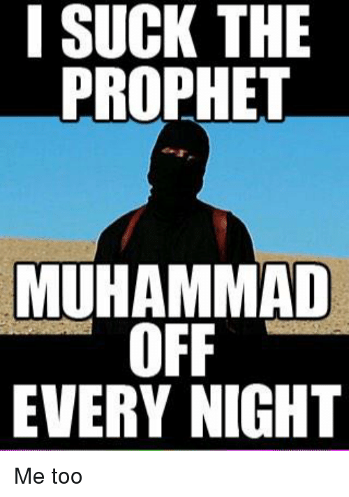 Muhammad, The Prophet, and Prophet Muhammad: I SUCK THE  PROPHET  MUHAMMAD  OFF  EVERY NIGHT