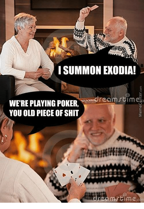 Shit, Old, and Piece of Shit: I SUMMON EXODIA!  WERE e re omstimci  PLAYING POKER  YOU OLD PIECE OF SHIT