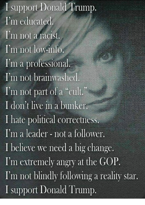 "Donald Trump, Politics, and Live: I support Donald Trump  I'm educated  I'm not a racist.  I'm not low-info.  I'm a professional.  I'm not brainwashed.  I'm not part of a ""cult.  I don't live in a bunker.  I hate political correctness.  I'm a leader not a follower.  I believe we need a big change  I'm extremely angry at the GOP.  I'm not blindly following a reality star.  I support Donald Trump."