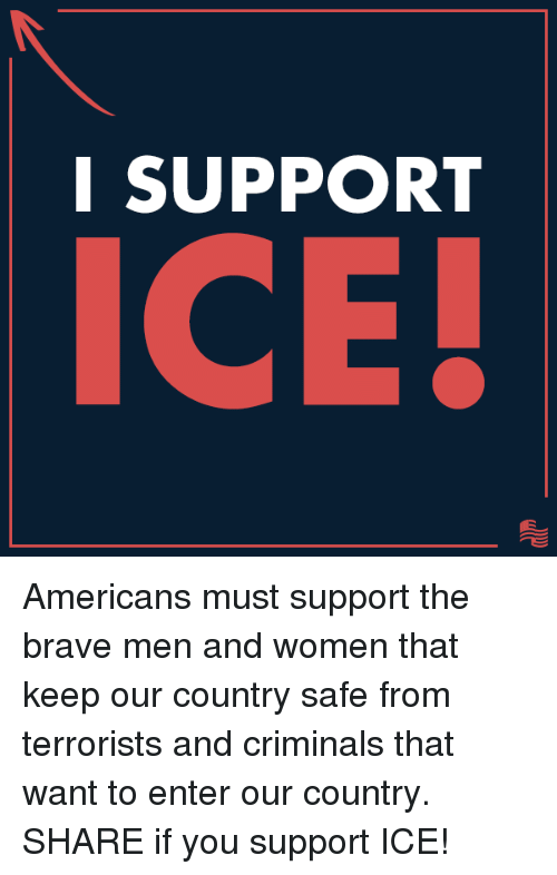 Brave, Women, and Conservative: I SUPPORT  ICE! Americans must support the brave men and women that keep our country safe from terrorists and criminals that want to enter our country. SHARE if you support ICE!