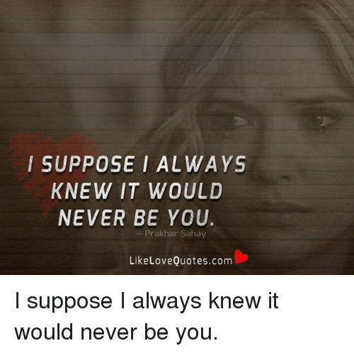Love, Memes, and Quotes: I SUPPOSE I ALWAYS  KNEW IT WOULD  NEVER BE YOU  Prak har Saha  Like Love Quotes.com I suppose I always knew it would never be you.