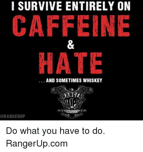 Memes, 🤖, and Whiskey: I SURVIVE ENTIRELY ON  CAFFEINE  HATE  AND SOMETIMES WHISKEY  @RANGERUP Do what you have to do.   RangerUp.com