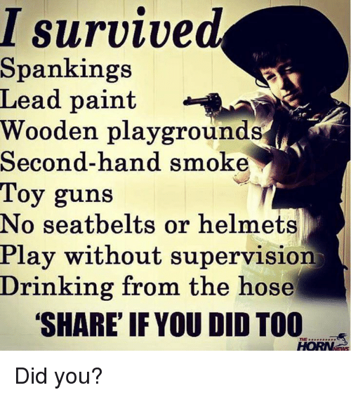 Drinking, Guns, and Memes: I survive  Spankings  Lead paint  Wooden playgrounds  Second-hand smoke  Toy guns  No seatbelts or helmets  Play without supervision  Drinking from the hose  SHARE IF YOU DID TOO Did you?