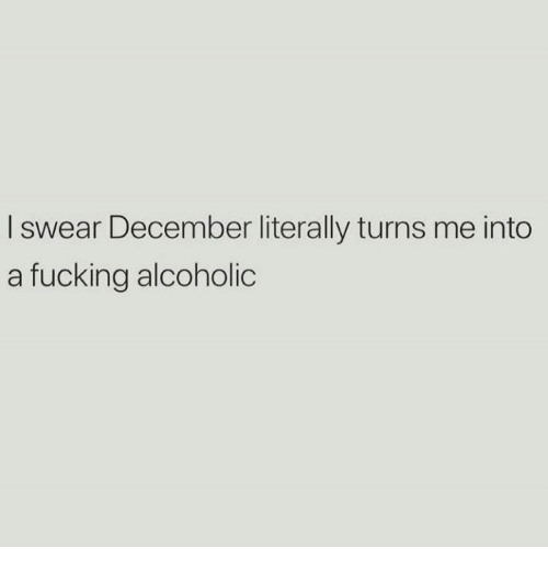 Fucking, Memes, and Alcoholic: I swear December literally turns me into  a fucking alcoholic