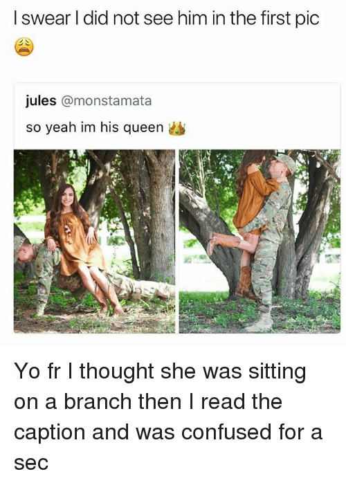 Confused, Memes, and Yeah: I swear I did not see him in the first pic  jules @monstamata  so yeah im his queen Yo fr I thought she was sitting on a branch then I read the caption and was confused for a sec