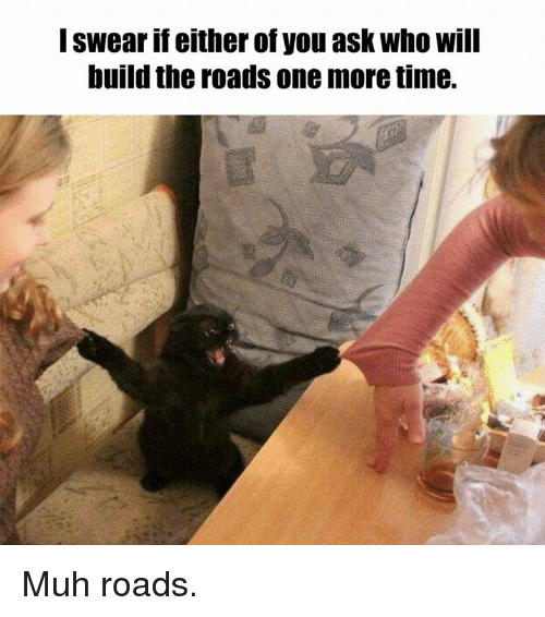 Memes, Time, and The Road: I swear if either of you ask Who will  build the roads one more time. Muh roads.