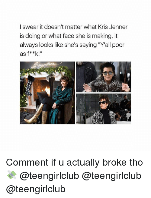 """Kris Jenner, Girl, and She: I swear it doesn't matter what Kris Jenner  is doing or what face she is making, it  always looks like she's saying """"Y'all poor  as f**k!"""" Comment if u actually broke tho 💸 @teengirlclub @teengirlclub @teengirlclub"""
