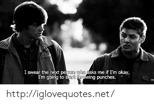 Http, Okay, and Asks: I swear the next person who asks me if I'm okay,  I'm going to stat thnowing punches. http://iglovequotes.net/