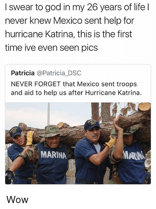 God, Life, and Memes: I swear to god in my 26 years of life l  never knew Mexico sent help for  hurricane Katrina, this is the first  time ive even seen pics  Patricia @Patricia_DSC  NEVER FORGET that Mexico sent troops  and aid to help us after Hurricane Katrina.  MARINA  MARN Wow