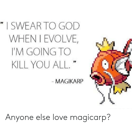 God, Love, and Magikarp: I SWEAR TO GOD  WHEN I EVOLVE,  I'M GOING TO  KILL YOU ALL.  71  MAGIKARP Anyone else love magicarp?