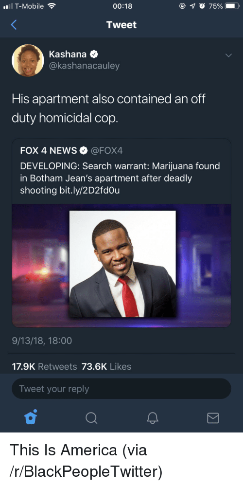 America, Blackpeopletwitter, and News: i T-Mobile  00:18  7500  .  Tweet  Kashana  @kashanacauley  His apartment also contained an off  duty homicidal cop.  FOX 4 NEWS @FOX4  DEVELOPING: Search warrant: Marijuana found  in Botham Jean's apartment after deadly  shooting bit.ly/2D2fdou  9/13/18, 18:00  17.9K Retweets 73.6K Likes  Tweet your reply This Is America (via /r/BlackPeopleTwitter)